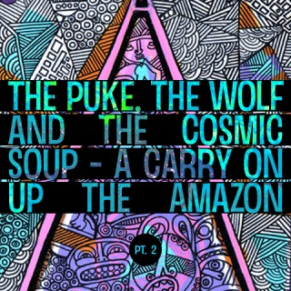The Puke, the Wolf and the Cosmic Soup – A Carry on Up the Amazon Part 2